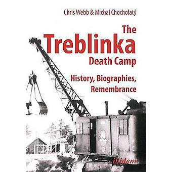 The Treblinka Death Camp. History Biographies Remembrance by Webb & Chris