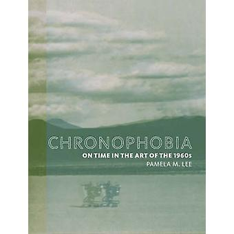 Chronophobia  On Time in the Art of the 1960s by Pamela M Lee