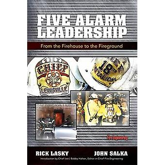 Five Alarm Leadership - From the Firehouse to the Fireground by Rick L