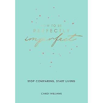 How to Be Perfectly Imperfect - Stop Comparing - Start Living by Candi