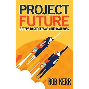 Project Future 6 Steps to Success as Your Own Boss