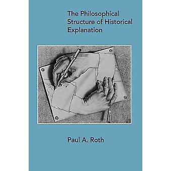 The Philosophical Structure of Historical Explanation by Paul A Roth
