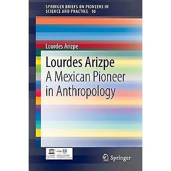 Lourdes Arizpe - A Mexican Pioneer in Anthropology by Lourdes Arizpe -