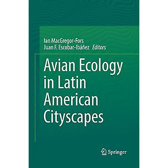Avian Ecology in Latin American Cityscapes by Edited by Ian MacGregor Fors & Edited by Juan F Escobar Ib ez