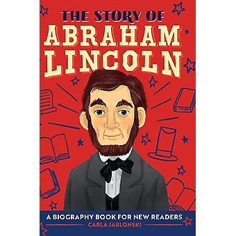 The Story of Abraham Lincoln  A Biography Book for New Readers by Carla Jablonski