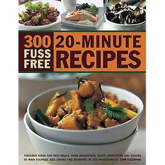 300 Fuss Free 20-minute Recipes - Fabulous Ideas for Fast Meals - from