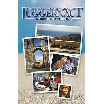 Juggernaut - Trucking to Saudi Arabia by Robert Hutchison - 9781908397