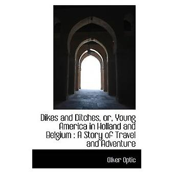 Dikes and Ditches or Young America in Holland and Belgium  A Story of Travel and Adventure by Optic & Oliver