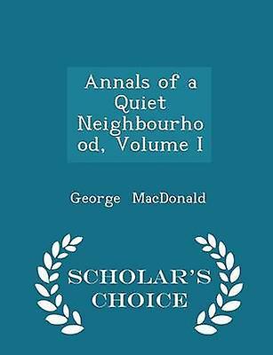 Annals of a Quiet Neighbourhood Volume I  Scholars Choice Edition by MacDonald & George