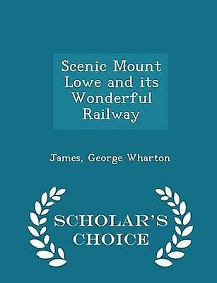Scenic Mount Lowe and its Wonderful Railway  Scholars Choice Edition by Wharton & James & George