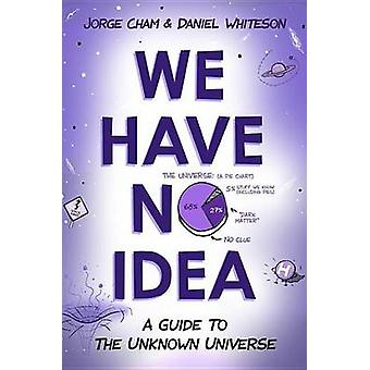 We Have No Idea - A Guide to the Unknown Universe by Jorge Cham - 9780