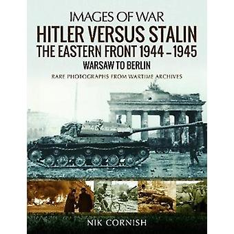 Hitler versus Stalin The Eastern Front 19441945 Warsaw to by Nik Cornish