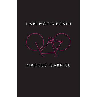 I Am Not a Brain Philosophy of Mind for the 21st Century by Gabriel & Markus