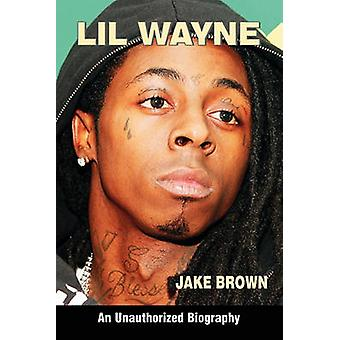 Lil Wayne an Unauthorized Biography von Brown & Jake