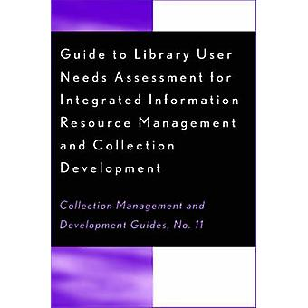 Guide to Library User Needs Assessment for Integrated Information Resource Management and Collection Development by Biblarz & Dora