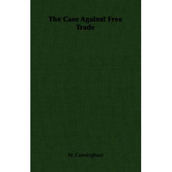 The Case Against Free Trade by Cunningham & W.