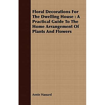 Floral Decorations for the Dwelling House A Practical Guide to the Home Arrangement of Plants and Flowers by Hassard & Annie