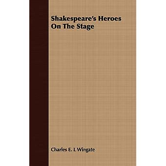 Shakespeares Heroes On The Stage by Wingate & Charles E. L