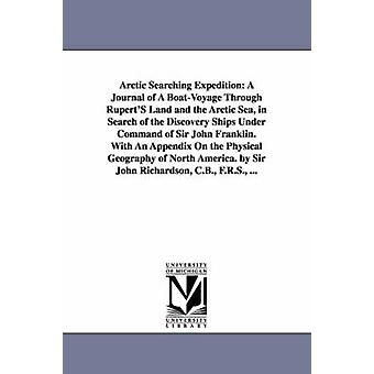 Arctic Searching Expedition A Journal of A BoatVoyage Through RupertS Land and the Arctic Sea in Search of the Discovery Ships Under Command of Sir John Franklin. With An Appendix On the Physical by Richardson & John & Sir