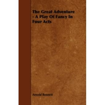 The Great Adventure  A Play of Fancy in Four Acts by Bennett & Arnold