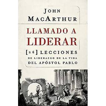 Llamado a liderar 26 lecciones de liderazgo de la vida del Apstol Pablo by MacArthur & John