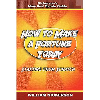 How to Make a Fortune TodayStarting from Scratch Nickersons New Real Estate Guide by Nickerson & William