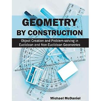 Geometry by Construction Object Creation and ProblemSolving in Euclidean and NonEuclidean Geometries by McDaniel & Michael