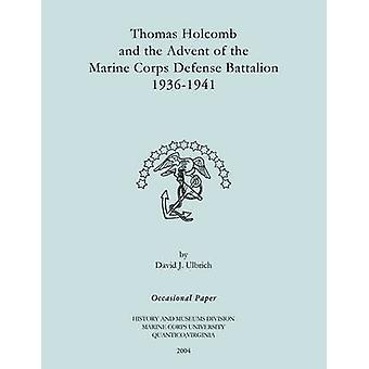 Thomas Holcomb and the Advent of the Marine Corps Defense Battallion 19361991 by Ulbrich & David J.