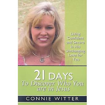 21 Days to Discover Who You Are in Jesus Living Confident and Secure in His Unchanging Love for You by Witter & Connie