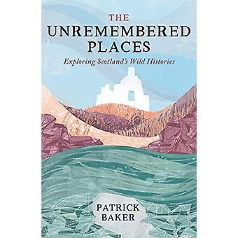 The Unremembered Places - Exploring Scotland's Wild Histories by Patri