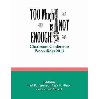 Too Much is Not Enough - Charleston Conference Proceedings - 2013 by B