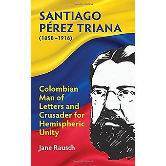 Santiago Perez Triana (1858-1916) - Colombian Man of Letters and Crusa