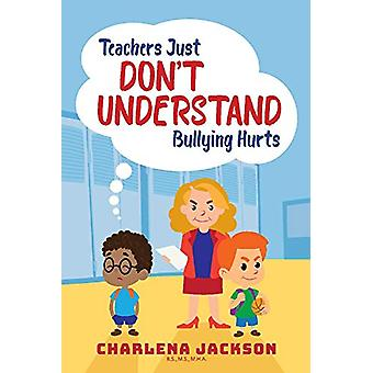 Teachers Just Don't Understand Bullying Hurts by Charlena Jackson - 9
