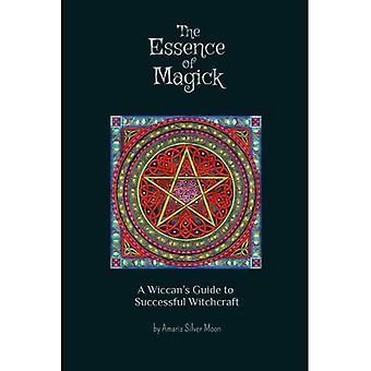 Essensen af Magick: En Wiccan ' s Guide til vellykket hekseri