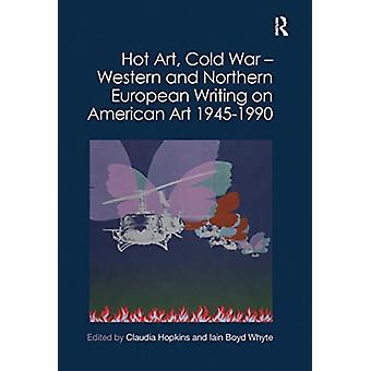 Hot Art Cold War  Western and Northern European Writing on American Art 19451990 by Edited by Claudia Hopkins & Edited by Iain Boyd Whyte