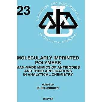 Molecularly Imprinted Polymers ManMade Mimics of Antibodies and Their Application in Analytical Chemistry by Sellergren & B.