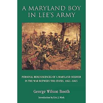 A Maryland Boy in Lees Army Personal Reminiscences of a Maryland Soldier in the War Between the States 18611865 by Booth & George & Wilson