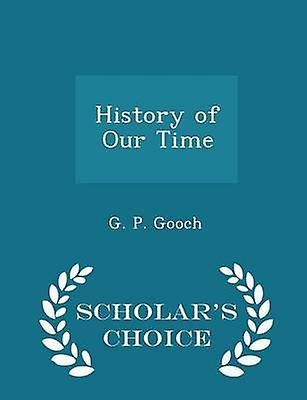 History of Our Time  Scholars Choice Edition by Gooch & G. P.