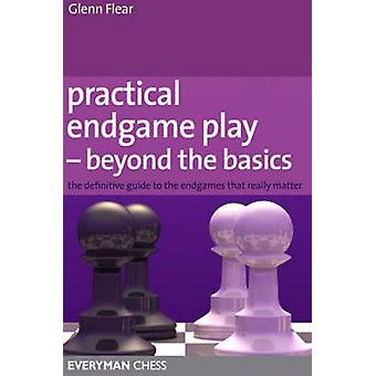 Practical Endgame Play  Beyond the Basics The Definitive Guide to the Endgames That Really Matter by Flear & Glenn