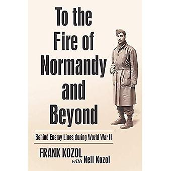 To the Fire of Normandy and Beyond: Behind Enemy Lines During World War II