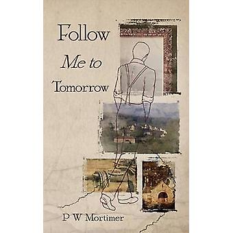 Follow Me to Tomorrow by Mortimer & P. W.