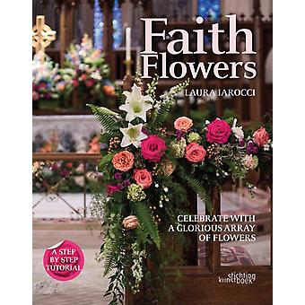Faith Flowers  Celebrate With a Glorious Array of Flowers by Laura Larocci