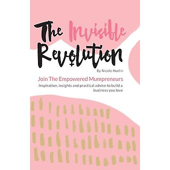 The Invisible Revolution Join the empowered Mumpreneurs  Inspiration insights  practical advice to build a business you love by Huelin & Nicola