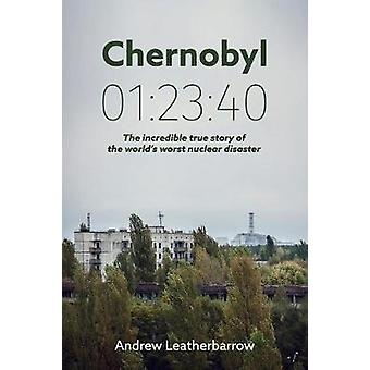 Chernobyl 012340 The incredible true story of the worlds worst nuclear disaster by Leatherbarrow & Andrew
