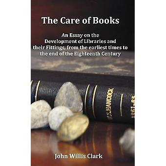 The Care of Books  An Essay on the Development of Libraries and Their Fittings from the Earliest Times to the End of the Eighteenth Century. Fully I by Clark & John Willis