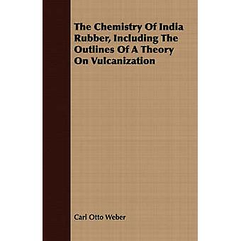 The Chemistry Of India Rubber Including The Outlines Of A Theory On Vulcanization by Weber & Carl Otto