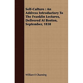 SelfCulture  An Address Introductory To The Franklin Lectures Delivered At Boston September 1838 by Channing & William E
