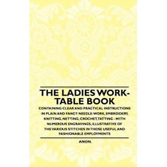 The Ladies WorkTable Book  Containing Clear and Practical Instructions in Plain and Fancy NeedleWork Embroidery Knitting Netting Crochet Tatting  With Numerous Engravings Illustrative of The by Anon.
