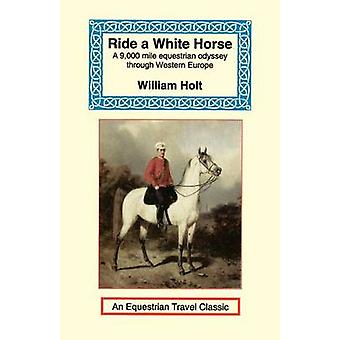 Ride a White Horse An Epic 9000 Mile Ride Through Europe by Holt & William