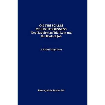 On the Scales of Righteousness NeoBabylonian Trial Law and the Book of Job by Magdalene & F. Rachel